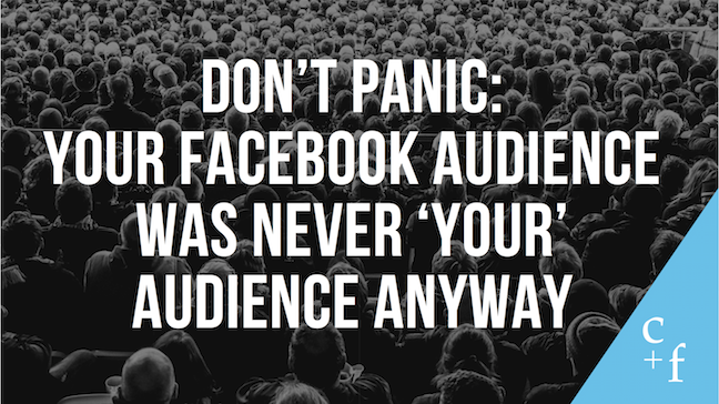 "Quote on image: ""Don't panic: Your Facebook audience was never 'your' audience anyway"""
